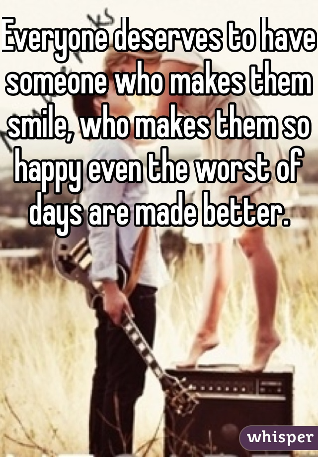 Everyone deserves to have someone who makes them smile, who makes them so happy even the worst of days are made better.