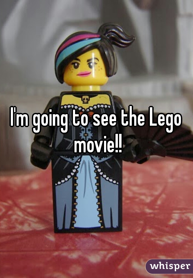 I'm going to see the Lego movie!!