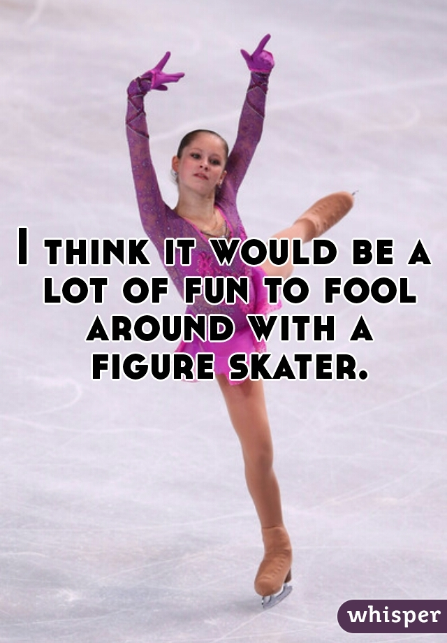 I think it would be a lot of fun to fool around with a figure skater.