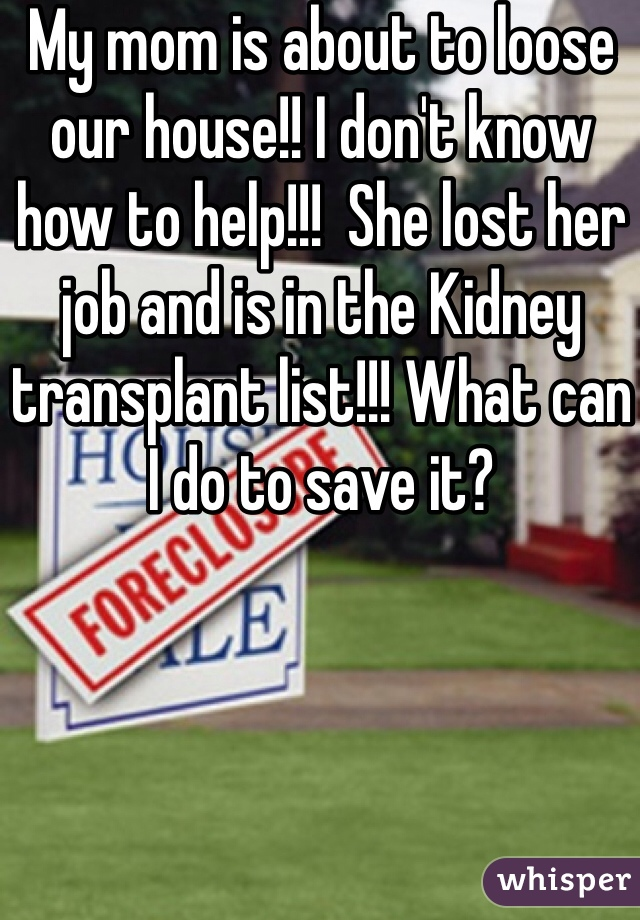 My mom is about to loose our house!! I don't know how to help!!!  She lost her job and is in the Kidney transplant list!!! What can I do to save it?
