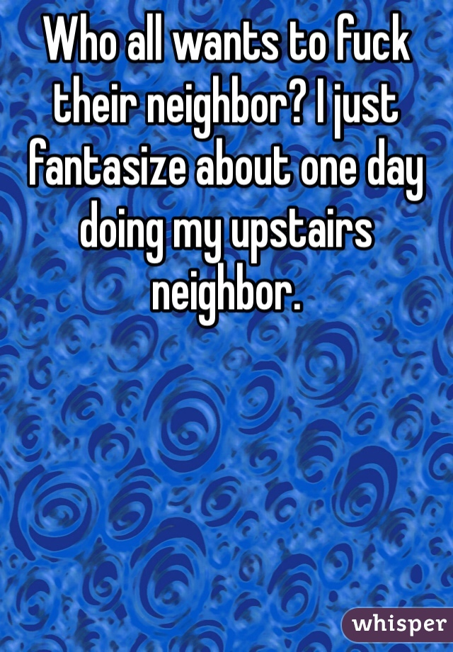 Who all wants to fuck their neighbor? I just fantasize about one day doing my upstairs neighbor.