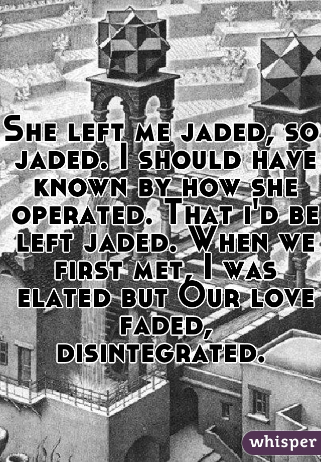 She left me jaded, so jaded. I should have known by how she operated. That i'd be left jaded. When we first met, I was elated but Our love faded, disintegrated.