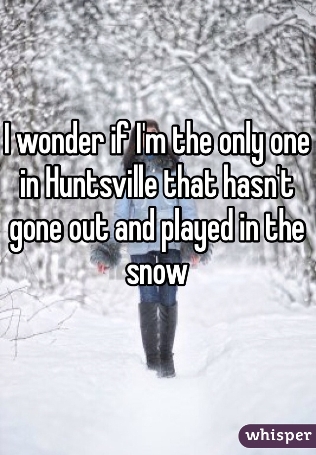 I wonder if I'm the only one in Huntsville that hasn't gone out and played in the snow