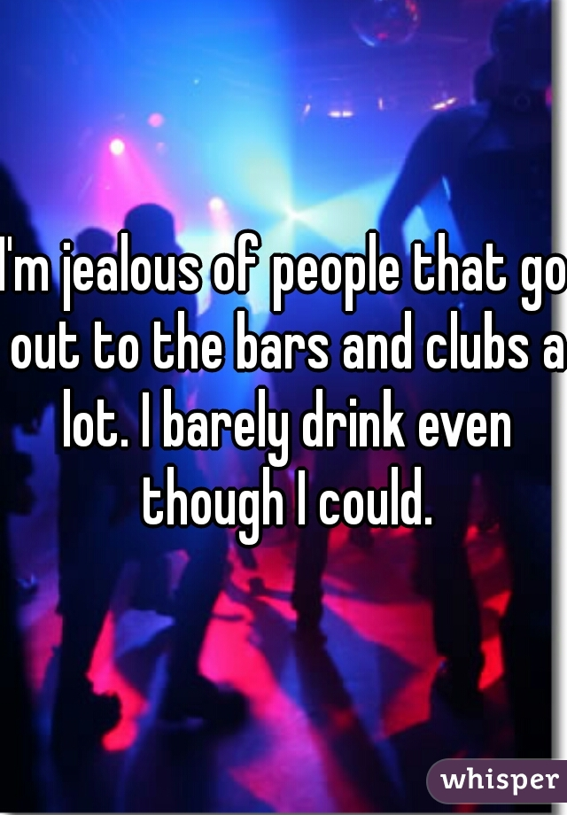 I'm jealous of people that go out to the bars and clubs a lot. I barely drink even though I could.