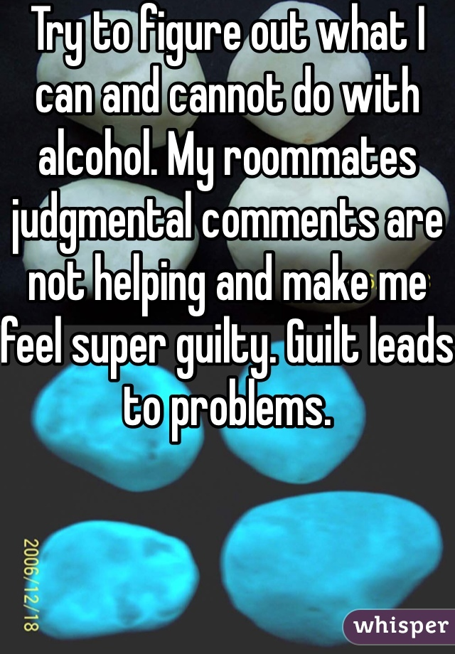 Try to figure out what I can and cannot do with alcohol. My roommates judgmental comments are not helping and make me feel super guilty. Guilt leads to problems.
