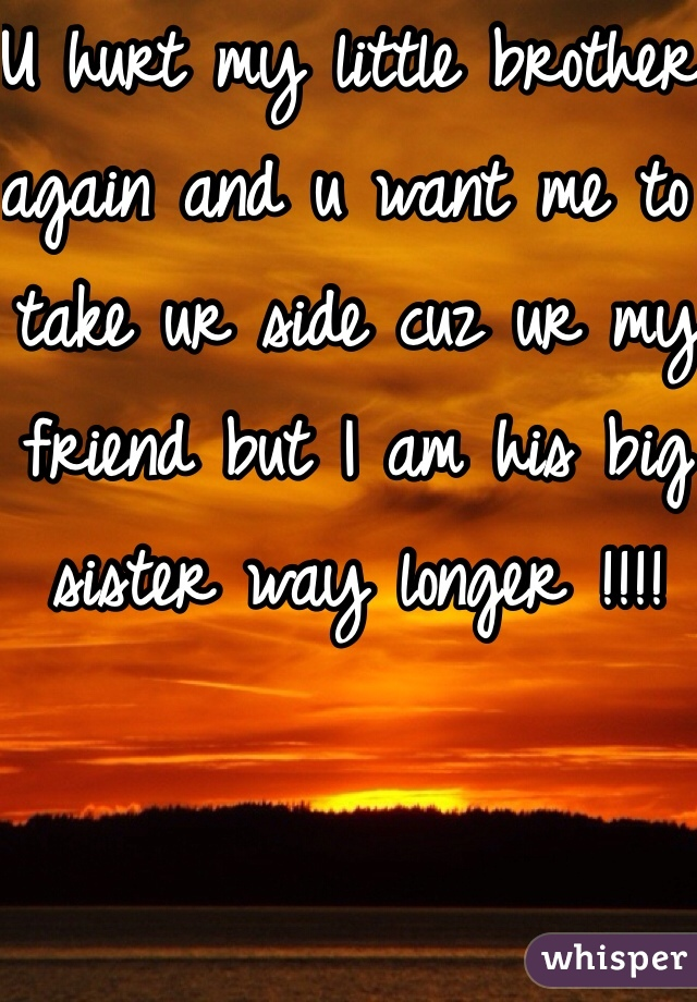 U hurt my little brother again and u want me to take ur side cuz ur my friend but I am his big sister way longer !!!!