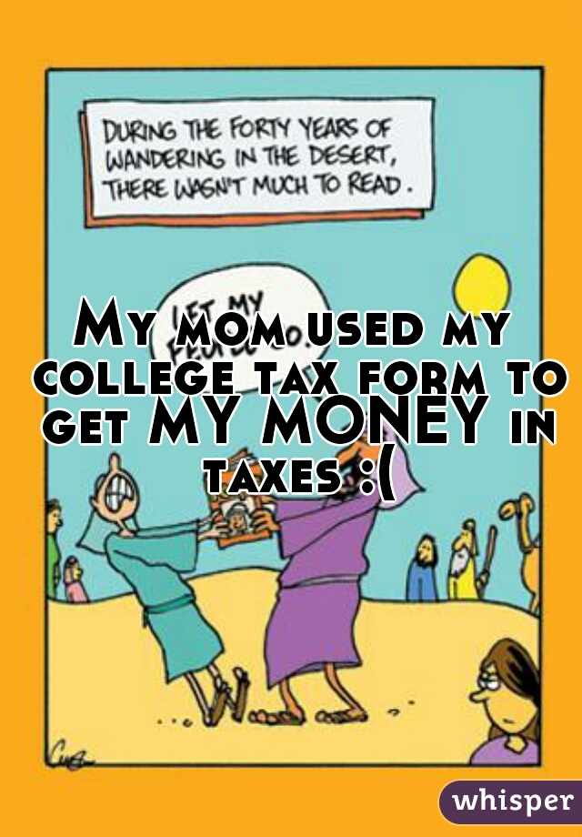 My mom used my college tax form to get MY MONEY in taxes :(