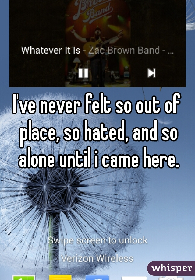 I've never felt so out of place, so hated, and so alone until i came here.