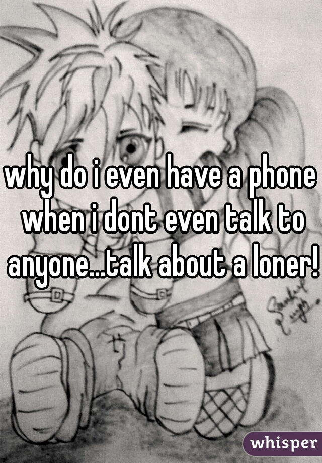 why do i even have a phone when i dont even talk to anyone...talk about a loner!!