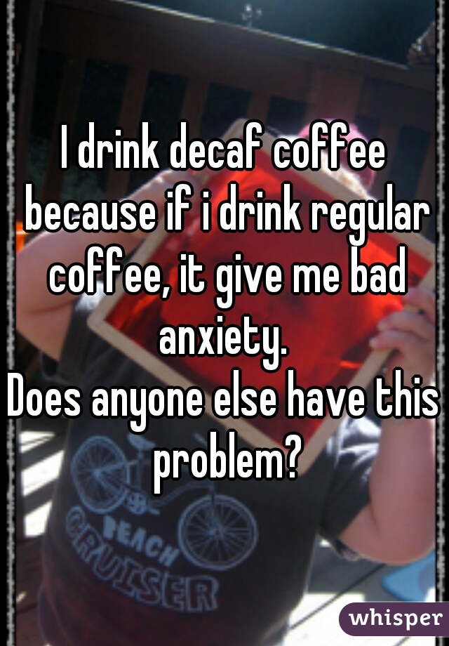 I drink decaf coffee because if i drink regular coffee, it give me bad anxiety.  Does anyone else have this problem?