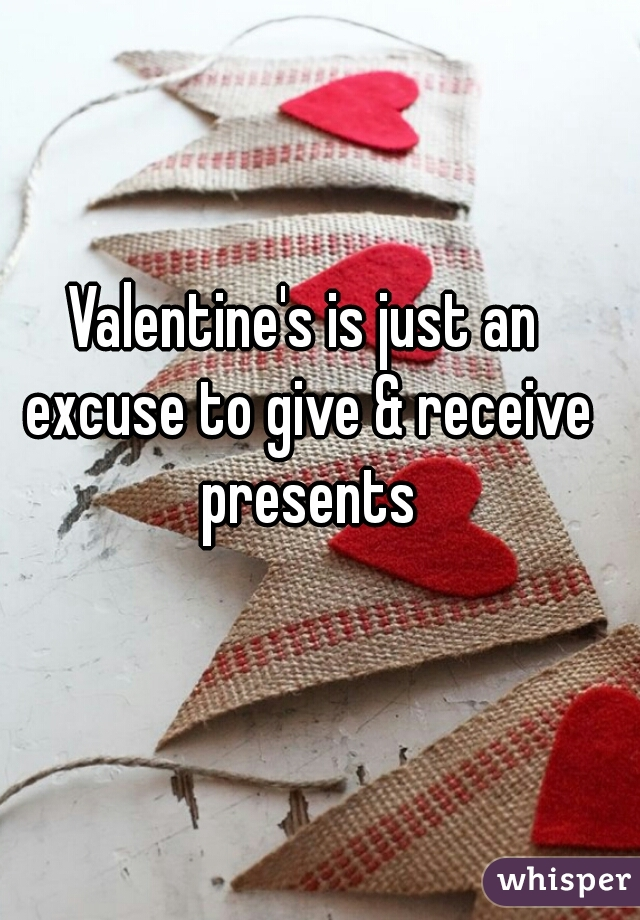Valentine's is just an excuse to give & receive presents