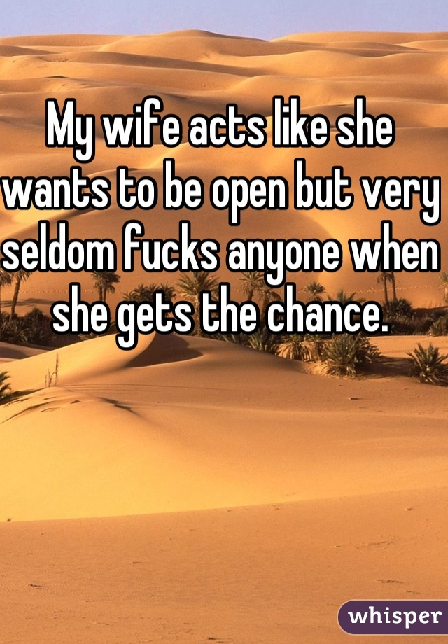My wife acts like she wants to be open but very seldom fucks anyone when she gets the chance.