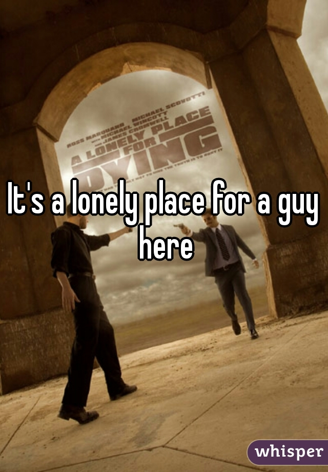 It's a lonely place for a guy here