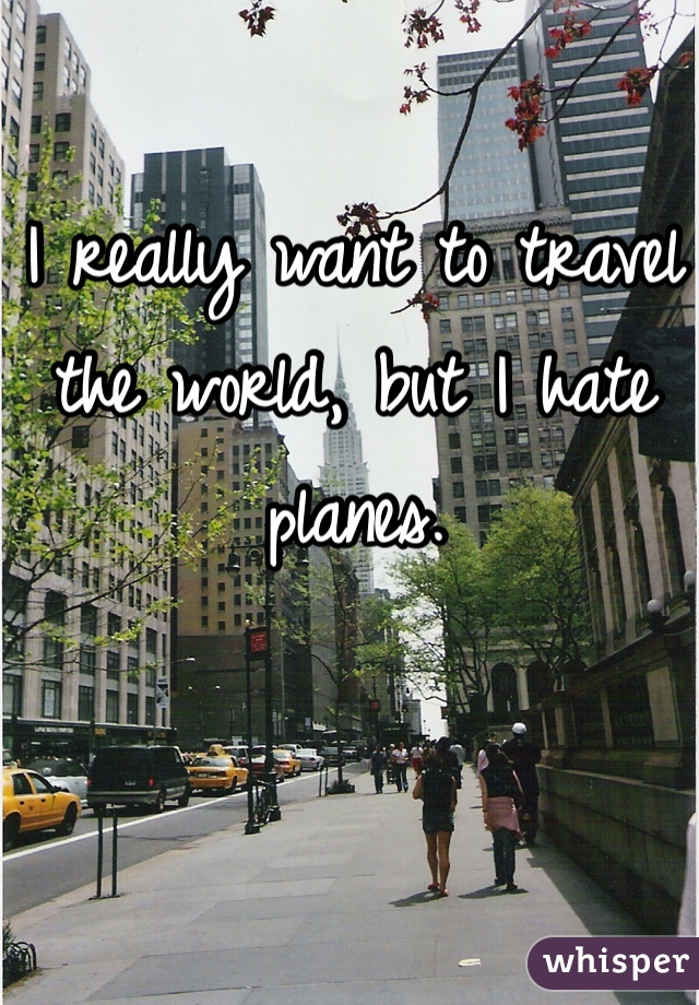 I really want to travel the world, but I hate planes.