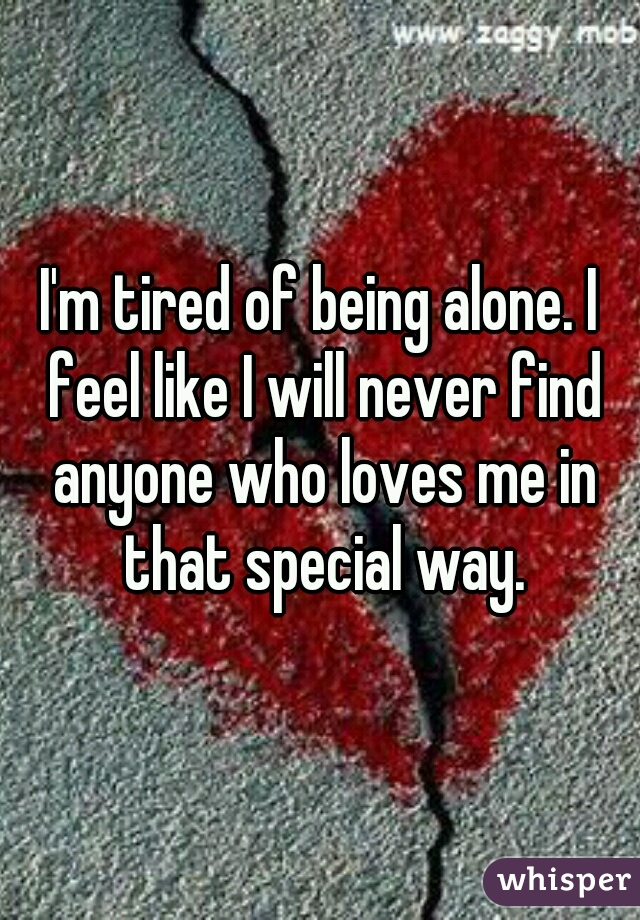 I'm tired of being alone. I feel like I will never find anyone who loves me in that special way.