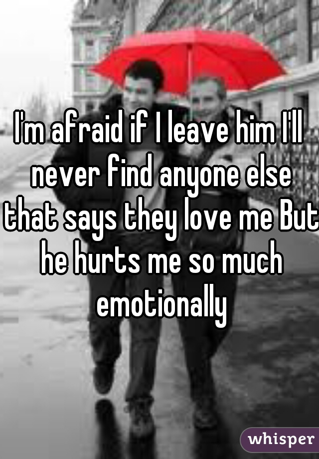 I'm afraid if I leave him I'll never find anyone else that says they love me But he hurts me so much emotionally