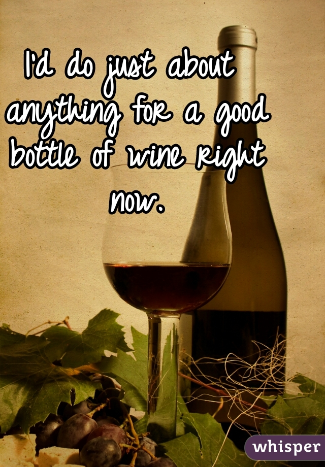 I'd do just about anything for a good bottle of wine right now.