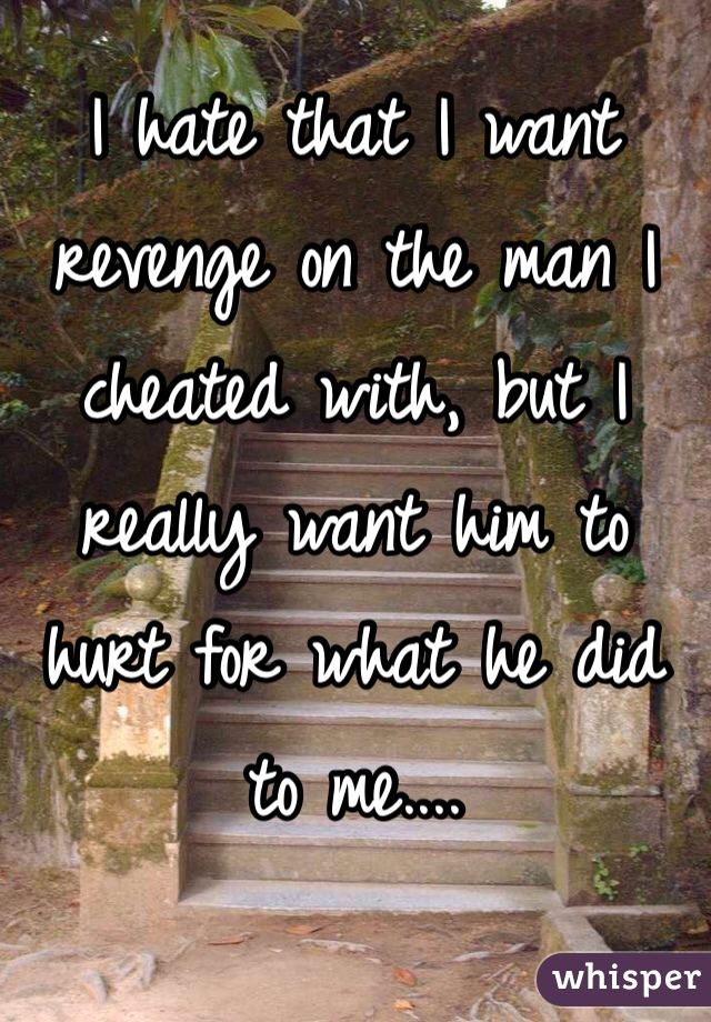 I hate that I want revenge on the man I cheated with, but I really want him to hurt for what he did to me....
