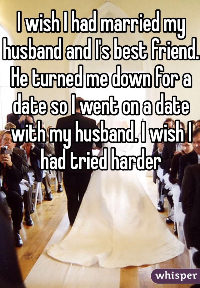 I wish I had married my husband and I's best friend. He turned me down for a date so I went on a date with my husband. I wish I had tried harder