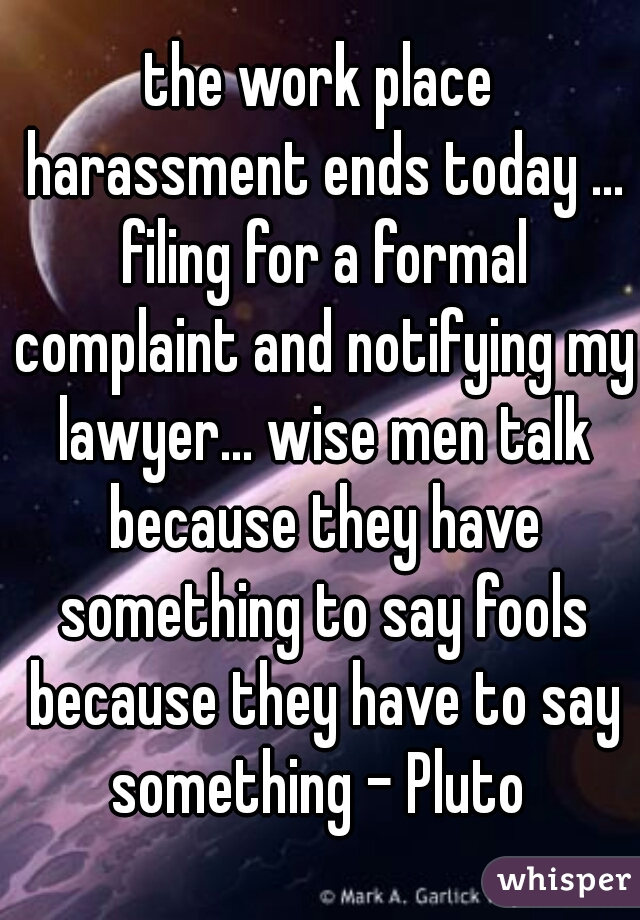 the work place harassment ends today ... filing for a formal complaint and notifying my lawyer... wise men talk because they have something to say fools because they have to say something - Pluto