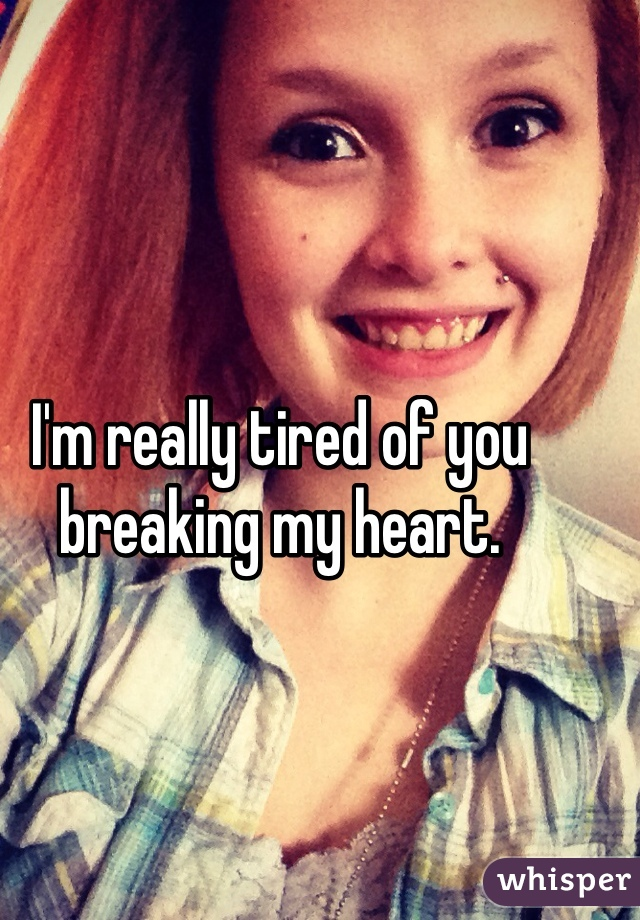 I'm really tired of you breaking my heart.