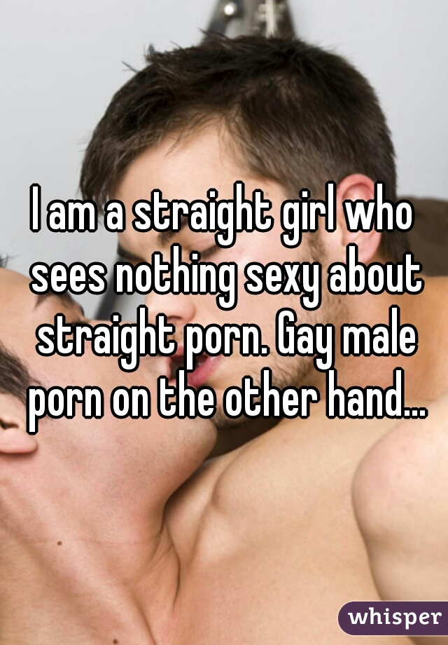 I am a straight girl who sees nothing sexy about straight porn. Gay male porn on the other hand...