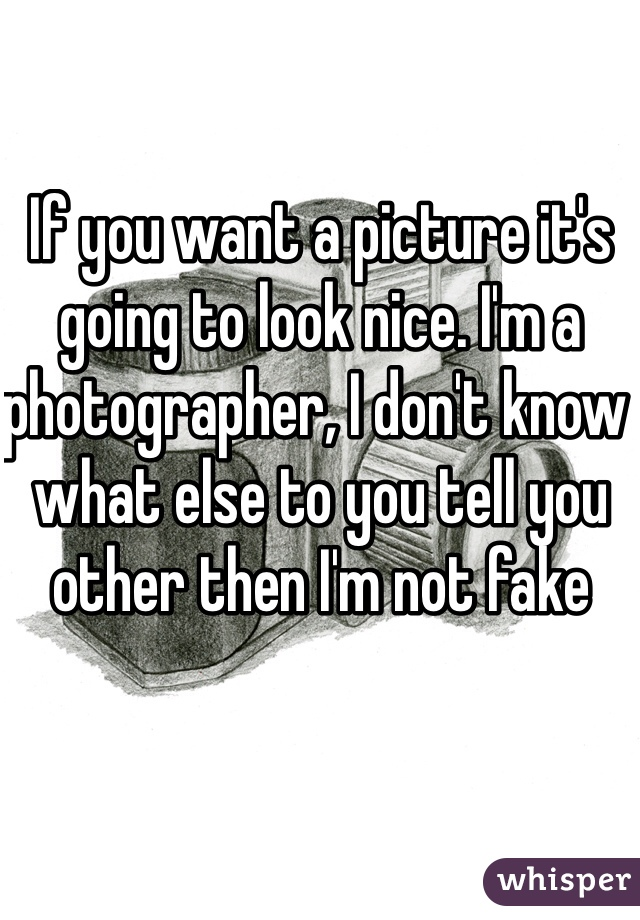 If you want a picture it's going to look nice. I'm a photographer, I don't know what else to you tell you other then I'm not fake
