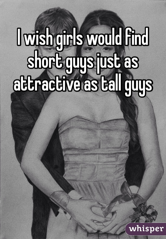 I wish girls would find short guys just as attractive as tall guys