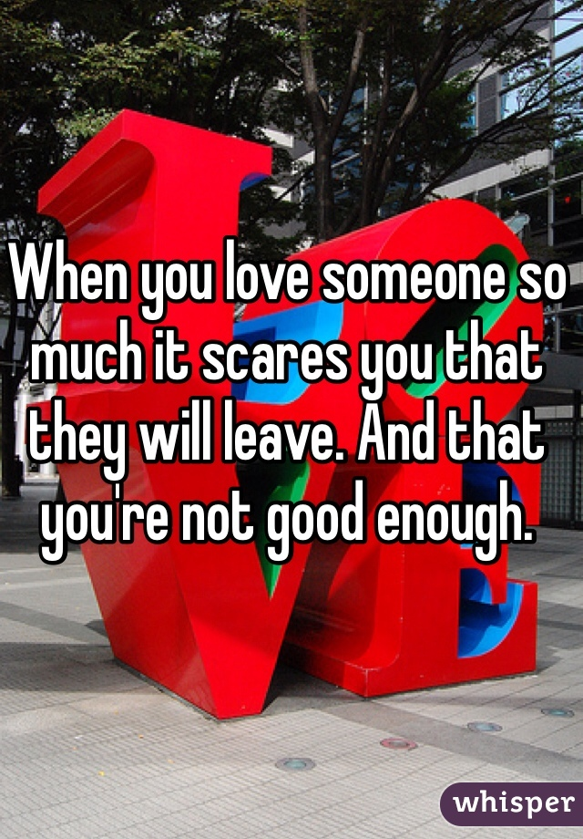 When you love someone so much it scares you that they will leave. And that you're not good enough.