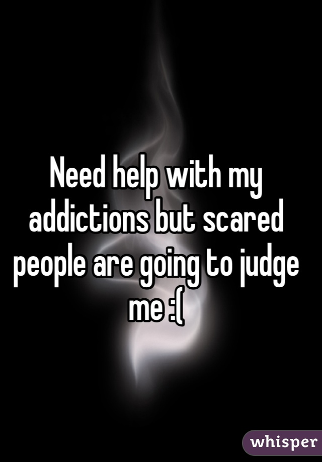Need help with my addictions but scared people are going to judge me :(