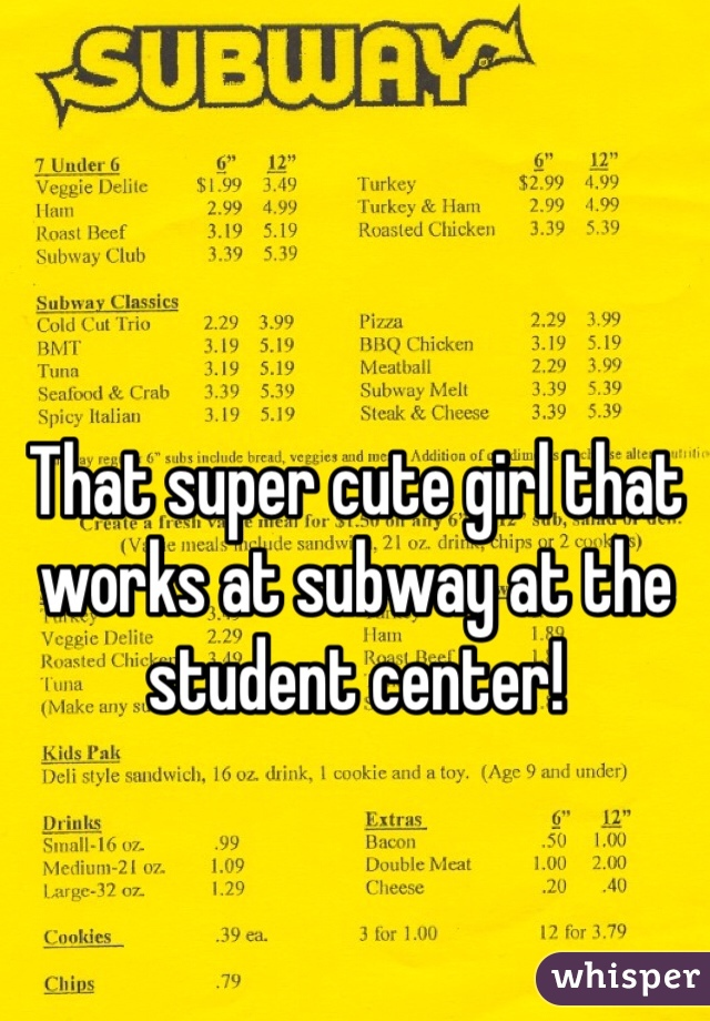 That super cute girl that works at subway at the student center!