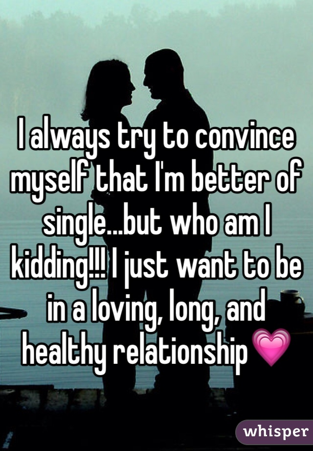 I always try to convince myself that I'm better of single...but who am I kidding!!! I just want to be in a loving, long, and healthy relationship💗