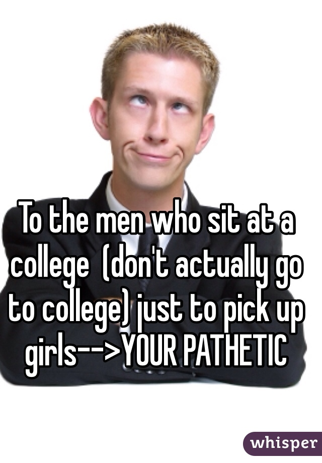 To the men who sit at a college  (don't actually go to college) just to pick up girls-->YOUR PATHETIC