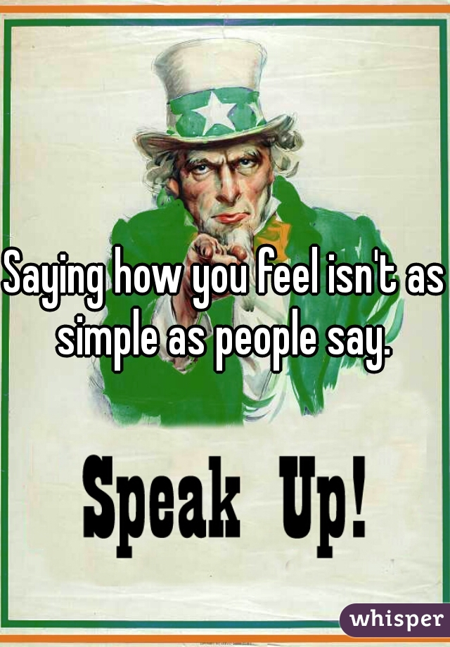 Saying how you feel isn't as simple as people say.