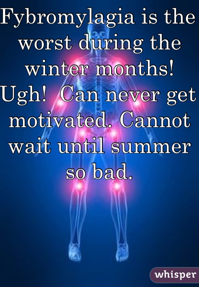 Fybromylagia is the worst during the winter months! Ugh!  Can never get motivated. Cannot wait until summer so bad.