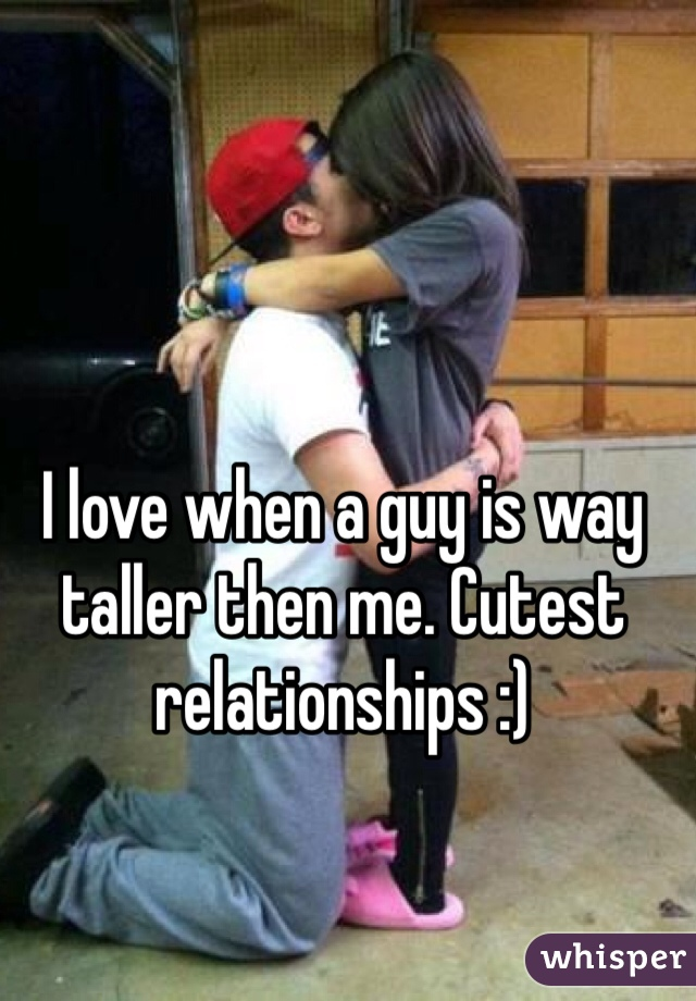 I love when a guy is way taller then me. Cutest relationships :)