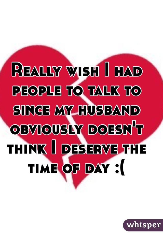 Really wish I had people to talk to since my husband obviously doesn't think I deserve the time of day :(