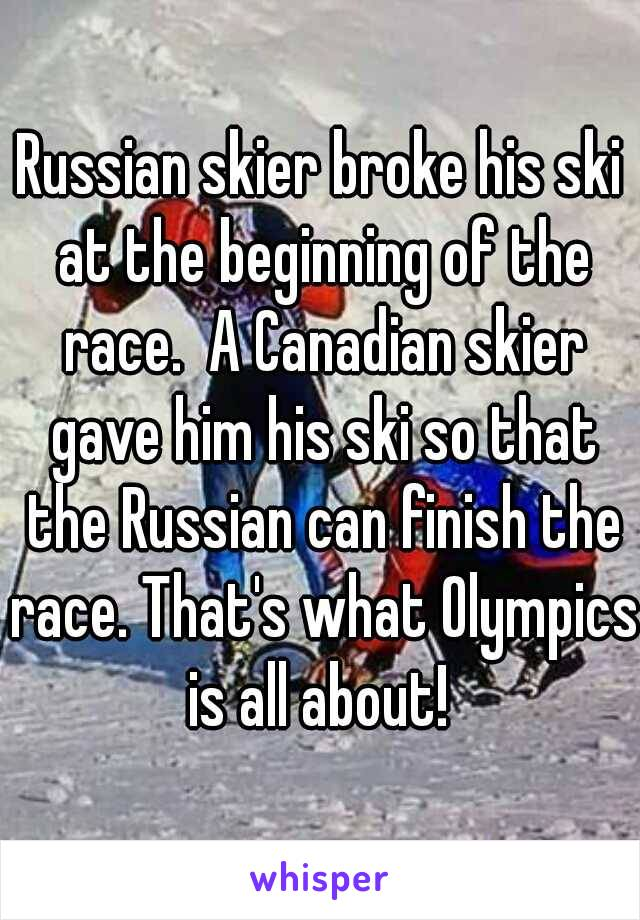 Russian skier broke his ski at the beginning of the race.  A Canadian skier gave him his ski so that the Russian can finish the race. That's what Olympics is all about!