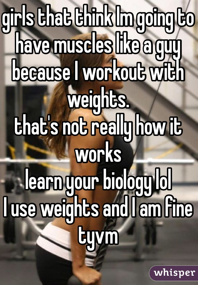girls that think Im going to have muscles like a guy because I workout with weights.  that's not really how it works  learn your biology lol I use weights and I am fine tyvm
