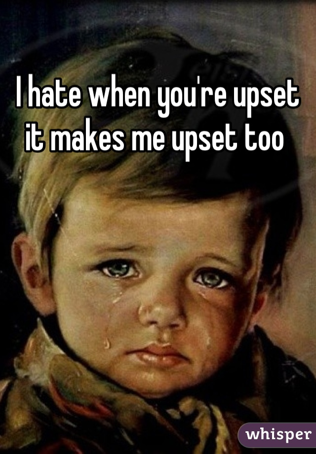 I hate when you're upset it makes me upset too