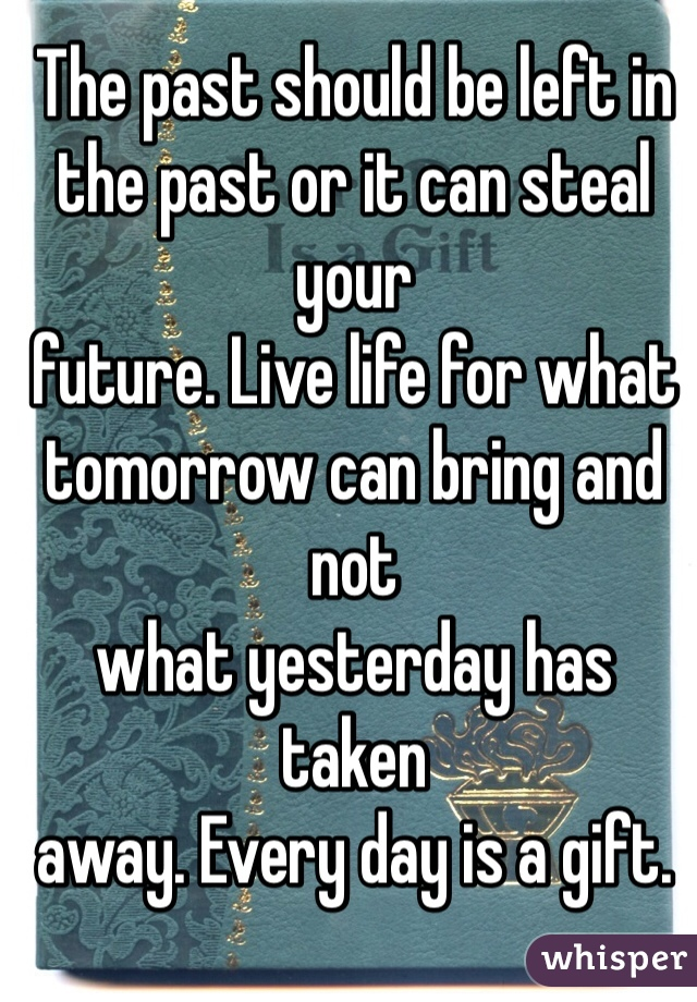 The past should be left in the past or it can steal your future. Live life for what tomorrow can bring and not what yesterday has taken away. Every day is a gift.