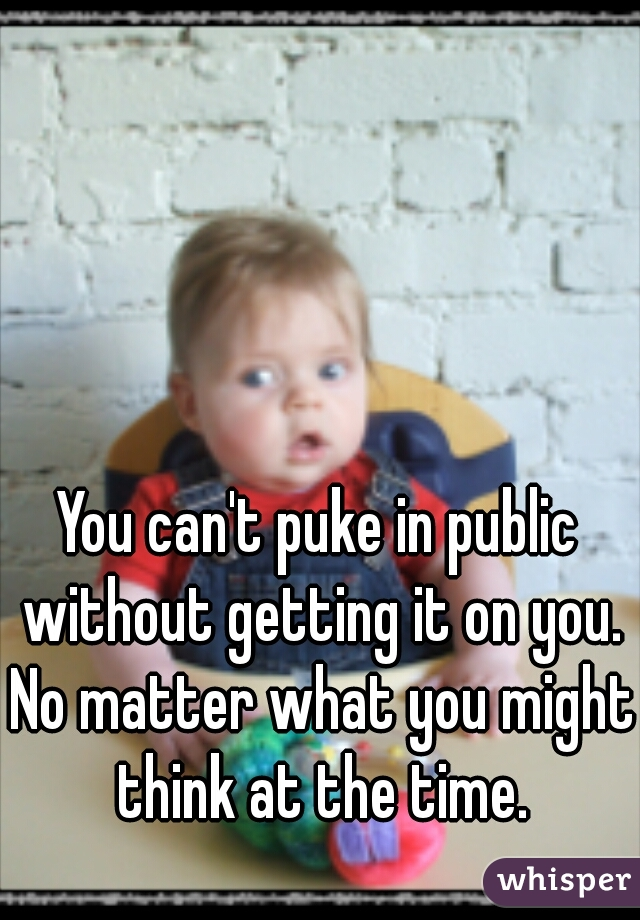 You can't puke in public without getting it on you. No matter what you might think at the time.