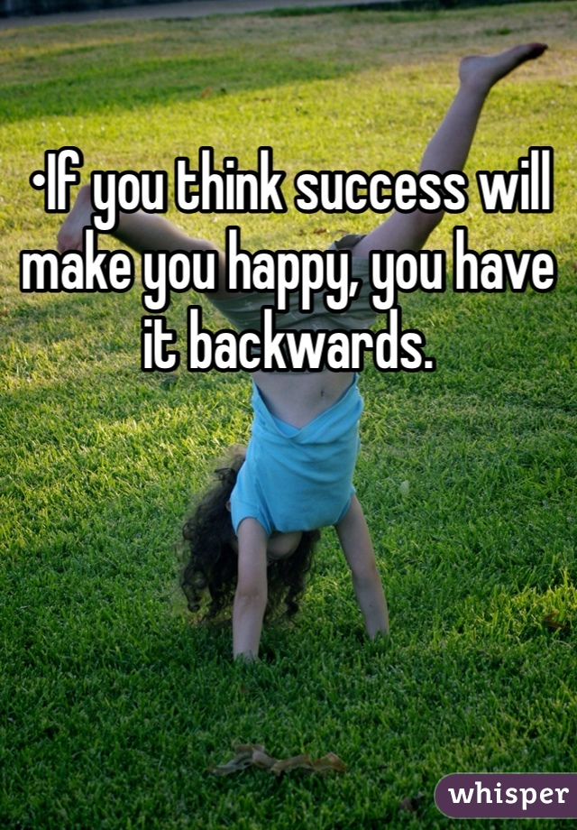 •If you think success will make you happy, you have it backwards.