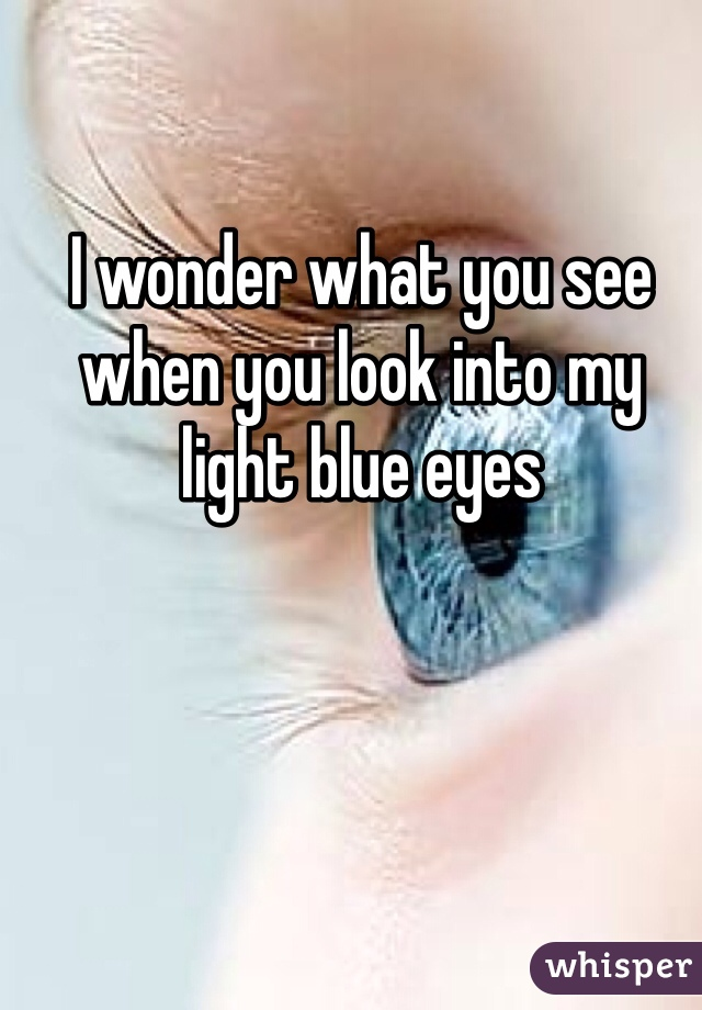 I wonder what you see when you look into my light blue eyes