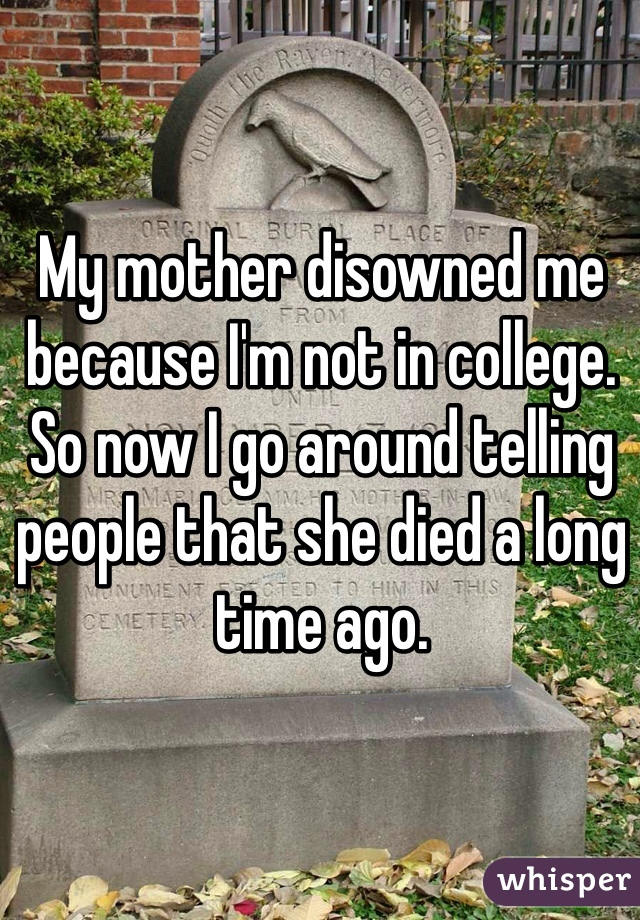 My mother disowned me because I'm not in college. So now I go around telling people that she died a long time ago.