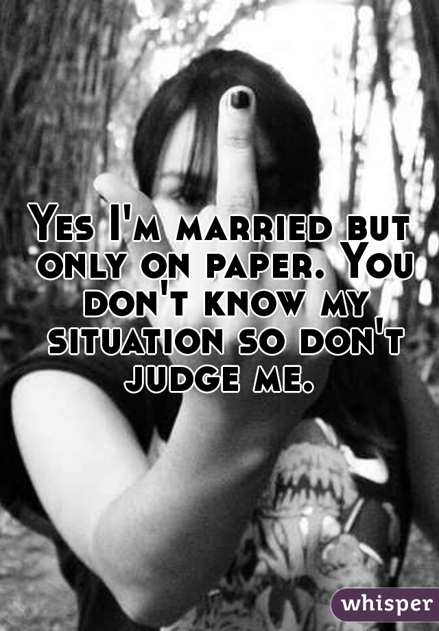 Yes I'm married but only on paper. You don't know my situation so don't judge me.