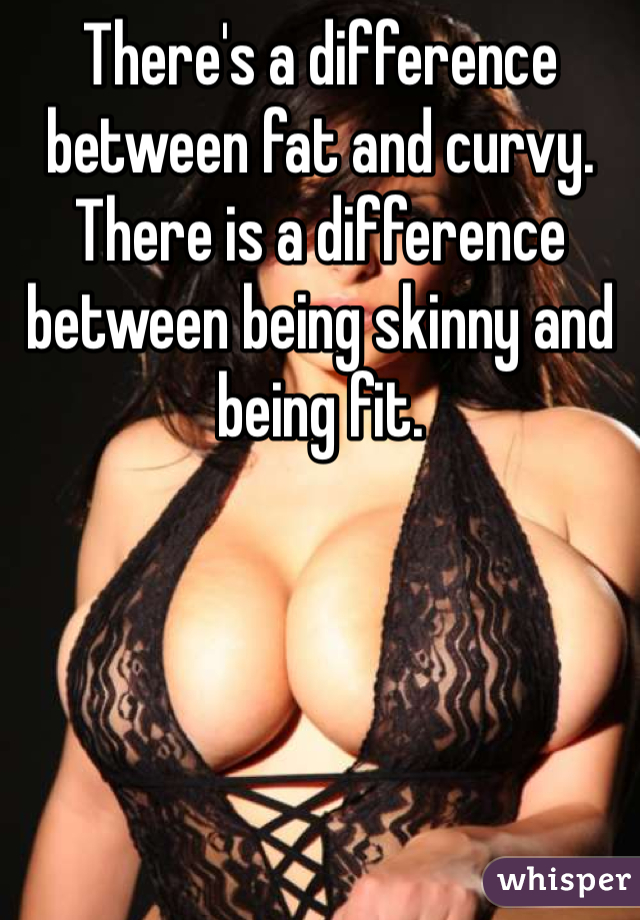 There's a difference between fat and curvy. There is a difference between being skinny and being fit.
