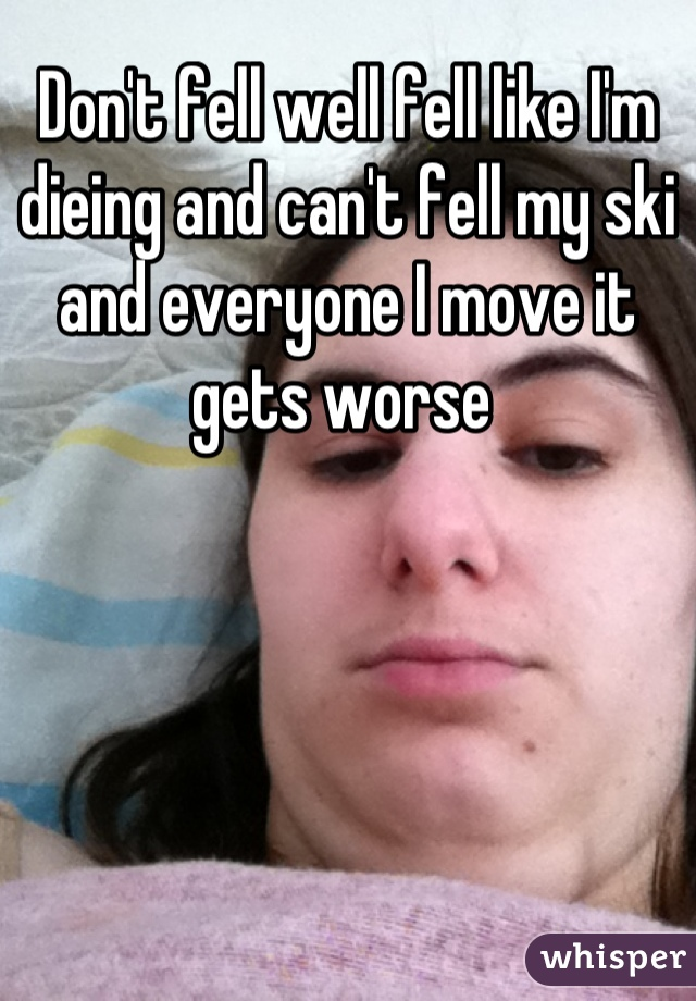 Don't fell well fell like I'm dieing and can't fell my ski and everyone I move it gets worse