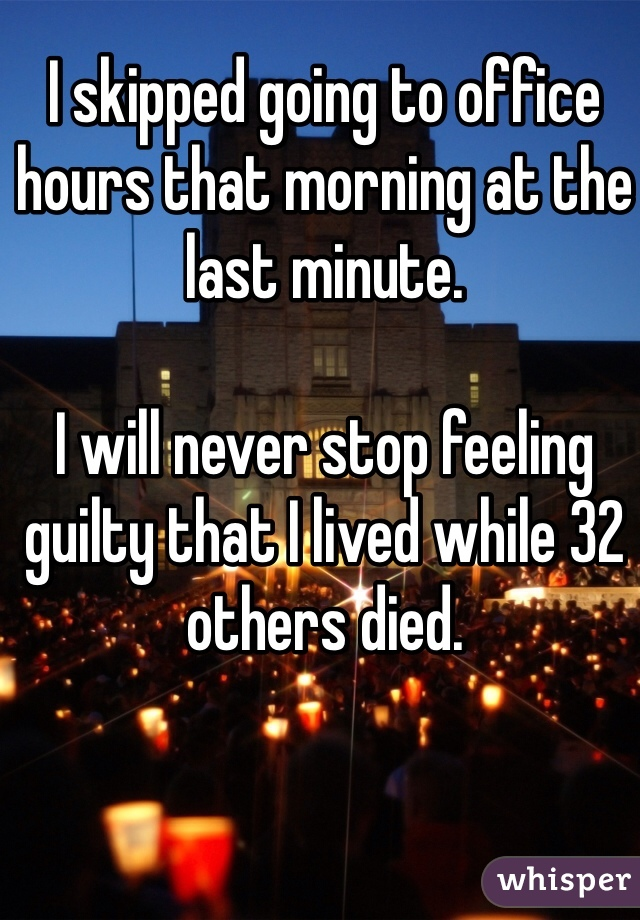 I skipped going to office hours that morning at the last minute.   I will never stop feeling guilty that I lived while 32 others died.