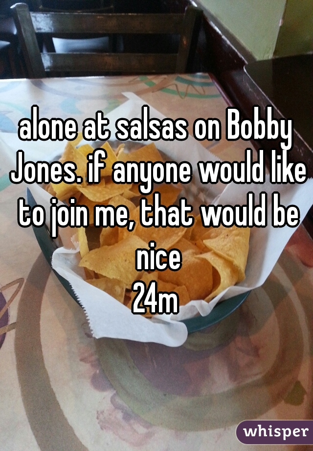alone at salsas on Bobby Jones. if anyone would like to join me, that would be nice 24m